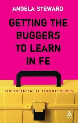 Getting the Buggers to Learn in FE Dealing with the Headaches and Realities of College Life by Angela Steward