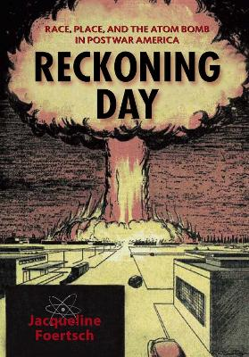 Reckoning Day Race, Place, and the Atom Bomb in Postwar America by Jacqueline Foertsch