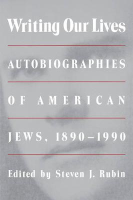 Writing Our Lives Autobiographies of American Jews, 1890-1990 by Steven J. Rubin
