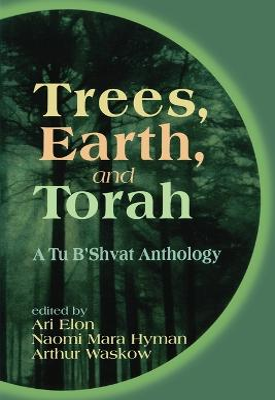 Trees, Earth, and Torah A Tu B'Shvat Anthology by Ari Elon
