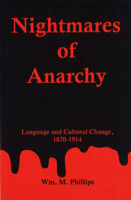Nightmares Of Anarchy Language and Cultural Change, 1870-1914 by William M. Phillips