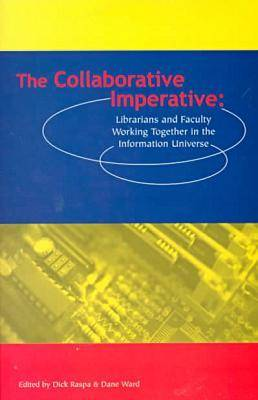 The Collaborative Imperative Librarians and Faculty Working Together in the Information Universe by Dick Raspa