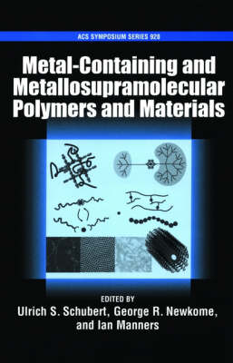 Metal-Containing and Metallo-Supramolecular Polymers and Materials by Ulrich S. (Professor, Eindhoven University of Technology) Schubert