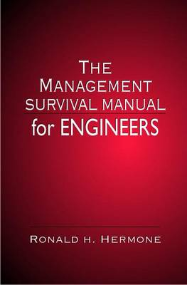 The Management Survival Manual for Engineers by Ronald H. Hermone
