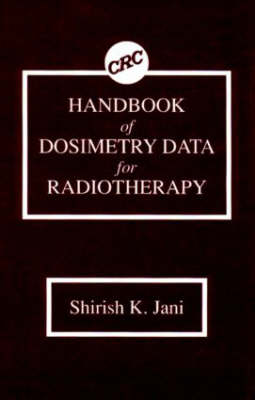 Handbook of Dosimetry Data for Radiotherapy by S.K. Jani