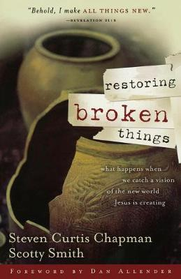 Restoring Broken Things What Happens When We Catch a Vision of the New World Jesus Is Creating by Steven Curtis Chapman