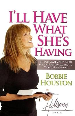I'll Have What She's Having The Ultimate Compliment for any Woman Daring to Change Her World by Bobbie Houston