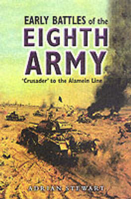 The Early Battles of the Eighth Army Crusader to the Alamein Line by Adrian Stewart