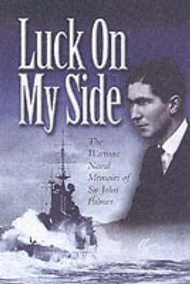 Luck on My Side The Wartime Naval Memoirs of Sir John Palmer by John Palmer
