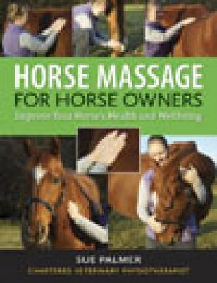 Horse Massage for Horse Owners Improve Your Horse's Health and Wellbeing by Sue Palmer