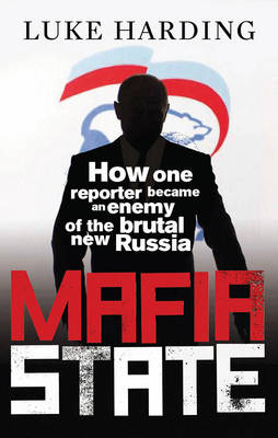 Mafia State How One Reporter Became an Enemy of the Brutal New Russia by Luke Harding