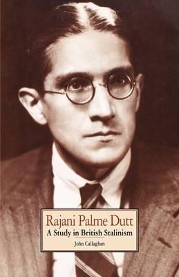 Rajani Palme Dutt A Study in British Stalinism by John Callaghan
