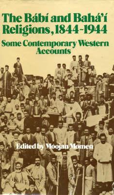 The Babi and Baha'i Religions, 1844-1944 Some Contemporary Western Accounts by Moojan Momen