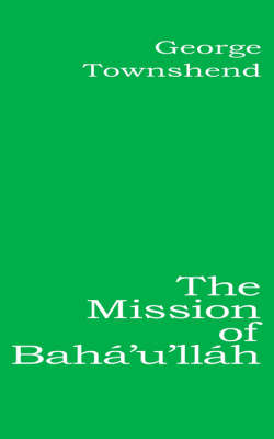 The Mission of Baha'u'llah by George Townshend