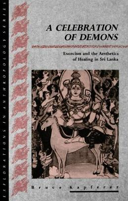 A Celebration of Demons Exorcism and the Aesthetics of Healing in Sri Lanka by Bruce Kapferer