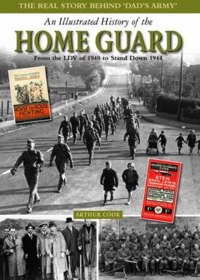 An Illustrated History of the Home Guard From the LDV of 1940 to Stand Down in 1944 by Arthur Cook