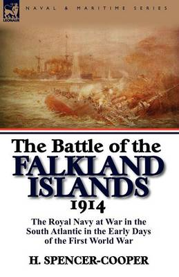 The Battle of the Falkland Islands 1914 The Royal Navy at War in the South Atlantic in the Early Days of the First World War by H Spencer-Cooper