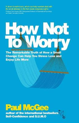 How Not To Worry The Remarkable Truth of How a Small Change Can Help You Stress Less and Enjoy Life More by Paul McGee