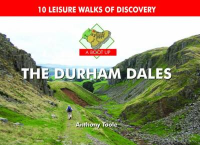 A Boot Up the Durham Dales 10 Leisure Walks of Discovery by Anthony Toole