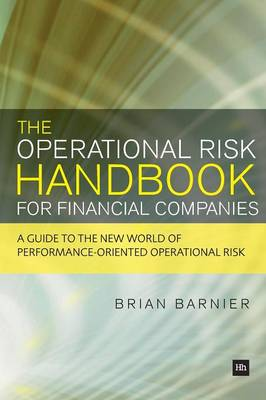 The Operational Risk Handbook for Financial Companies A guide to the new world of performance-oriented operational risk by Brian Barnier