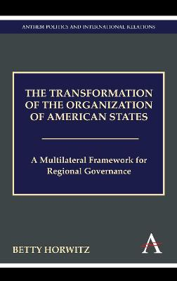 The Transformation of the Organization of American States A Multilateral Framework for Regional Governance by Betty Horwitz