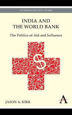 India and the World Bank The Politics of Aid and Influence by Jason A. Kirk