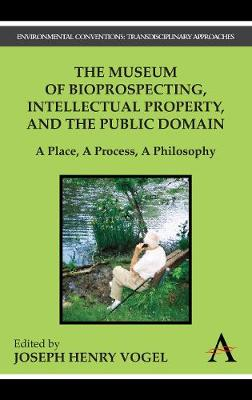 The Museum of Bioprospecting, Intellectual Property, and the Public Domain A Place, A Process, A Philosophy by Joseph Henry Vogel