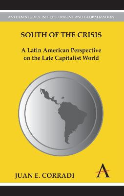 South of the Crisis A Latin American Perspective on the Late Capitalist World by Juan E. Corradi