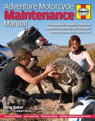 Adventure Motorcycle Maintenance The Essential Manual to All the Skills Needed to Maintain and Prepare by Greg Baker