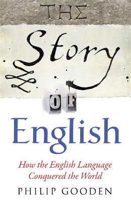 The Story of English : How the English Language Conquered the World by Philip Gooden