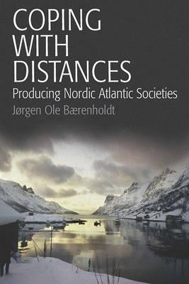 Coping With Distances Producing Nordic Atlantic Societies by Jorgen Ole Barenholdt