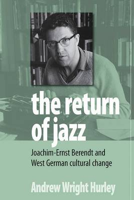 The Return of Jazz Joachim-Ernst Berendt and West German Cultural Change by Andrew Wright Hurley