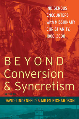 Beyond Conversion and Syncretism Indigenous Encounters with Missionary Christianity, 1800-2000 by David Lindenfeld