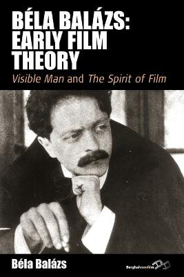 Bela Balazs: Early Film Theory <i>Visible Man</i> and <i>The Spirit of Film</i> by Bela Balazs