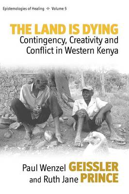 The Land Is Dying Contingency, Creativity and Conflict in Western Kenya by Paul Wenzel Geissler, Ruth Jane Prince
