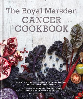 The Royal Marsden Cancer Cookbook Nutritious Recipes During and After Treatment, to Share with Friends and Family by Clare Shaw PhD, RD