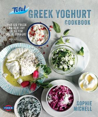 The Total Greek Yoghurt Cookbook Over 120 Fresh and Healthy Ideas for Greek Yoghurt by Sophie Michell