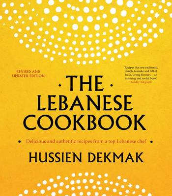 The Lebanese Cookbook Delicious & Authentic Recipes from a Top Lebanese Chef by Hussien Dekmak