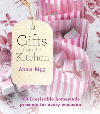 Gifts from the Kitchen 100 Irresistible Homemade Presents for Every Occasion by Annie Rigg