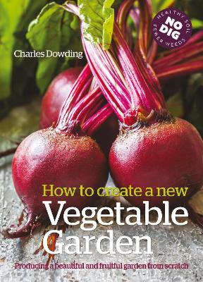 How to Create a New Vegetable Garden Producing a Beautiful and Fruitful Garden from Scratch by Charles Dowding