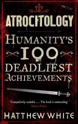 Atrocitology Humanity's 100 Deadliest Achievements by Matthew White