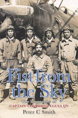 Fist from the Sky The Story of Captain Takashige Egusa, the Imperial Japanese Navy's Most Illustrious Dive-Bomber Pilot by Peter C. Smith