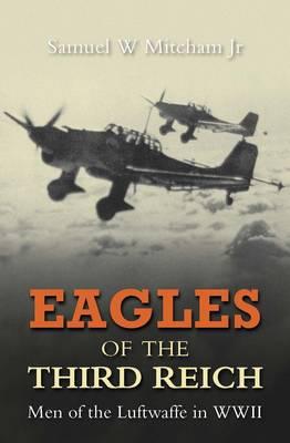 Eagles of the Third Reich Men of the Luftwaffe in WWII by Samuel W., Jr. Mitcham
