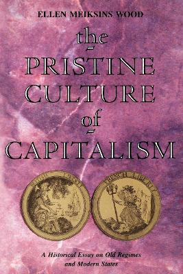 The Pristine Culture of Capitalism A Historical Essay on Old Regimes and Modern States by Ellen Meiksins Wood