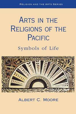 Arts in the Religions of the Pacific Symbols of Life by Albert C. Moore