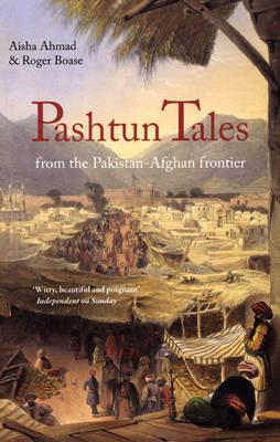 Pashtun Tales From the Pakistan-Afghan Border by Aisha Ahmad, Roger Boase