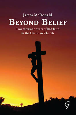 Beyond Belief Two Thousand Years of Bad Faith in the Christian Church by James McDonald