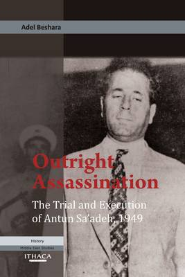 Outright Assassination The Trial and Execution of Antun Sa'adeh, 1949 by Adel Beshara