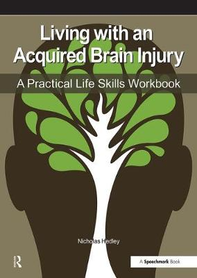 Living with an Acquired Brain Injury The Practical Life Skills Workbook by Nick Hedley