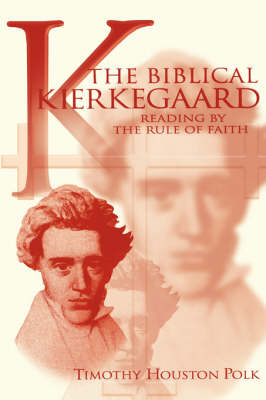 The Biblical Kierkegaard Reading by the Rule of Faith by Timothy Polk